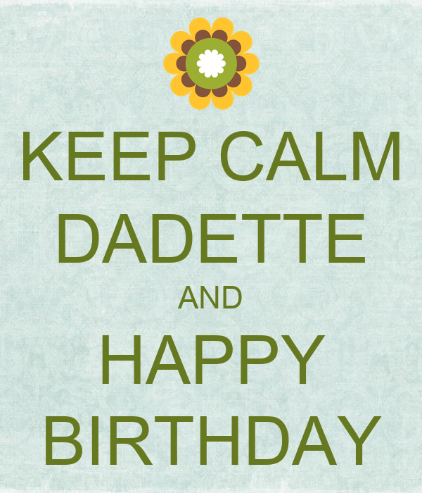 KEEP CALM DADETTE AND HAPPY BIRTHDAY