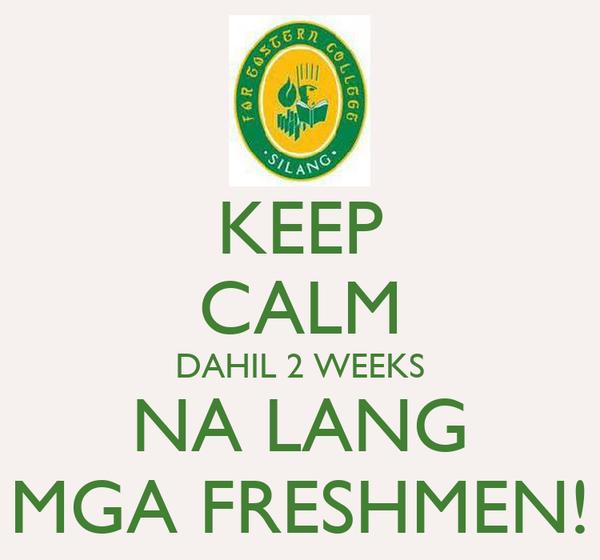 KEEP CALM DAHIL 2 WEEKS NA LANG MGA FRESHMEN!