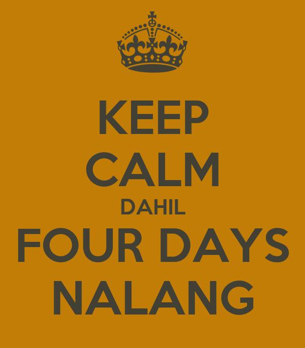 KEEP CALM DAHIL FOUR DAYS NALANG