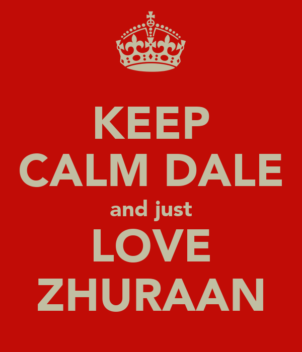 KEEP CALM DALE and just LOVE ZHURAAN