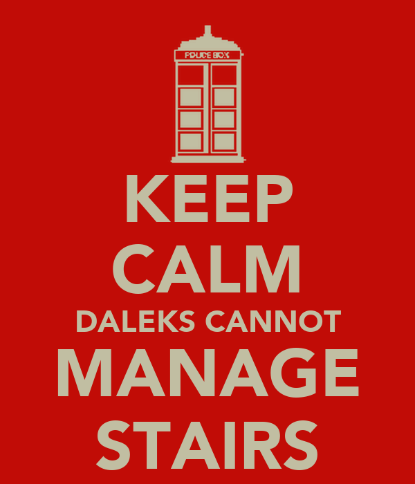 KEEP CALM DALEKS CANNOT MANAGE STAIRS