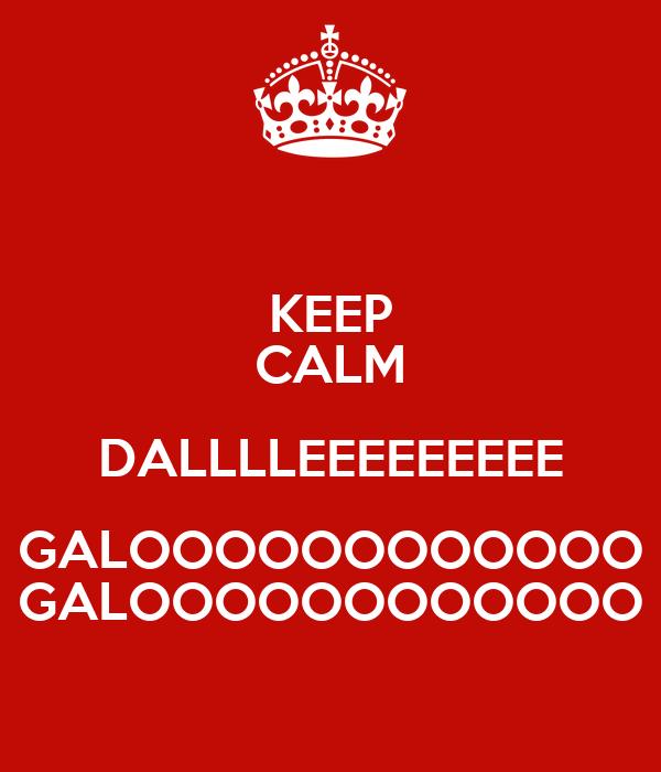 KEEP CALM DALLLLEEEEEEEEE GALOOOOOOOOOOOO GALOOOOOOOOOOOO