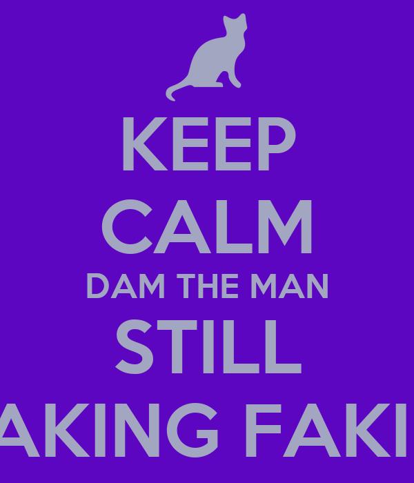 KEEP CALM DAM THE MAN STILL MAKING FAKIES
