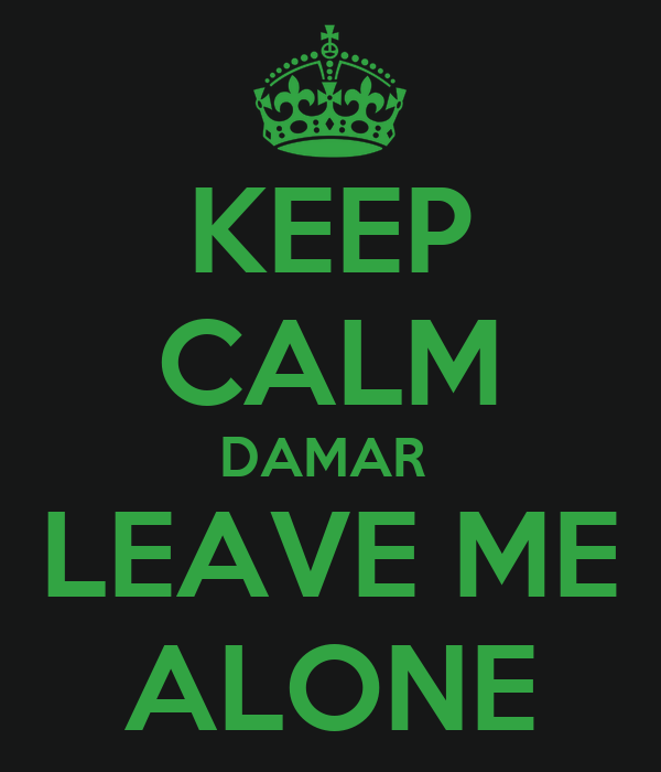 KEEP CALM DAMAR  LEAVE ME ALONE