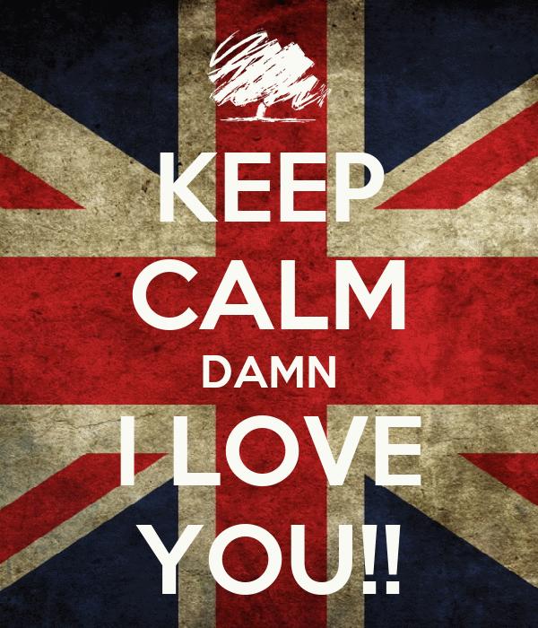 KEEP CALM DAMN I LOVE YOU!!