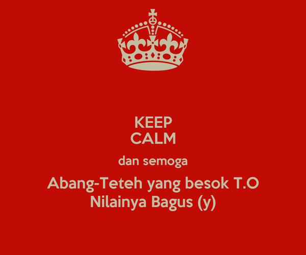 KEEP CALM dan semoga Abang-Teteh yang besok T.O Nilainya Bagus (y)