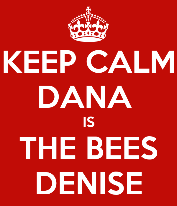 KEEP CALM DANA  IS THE BEES DENISE