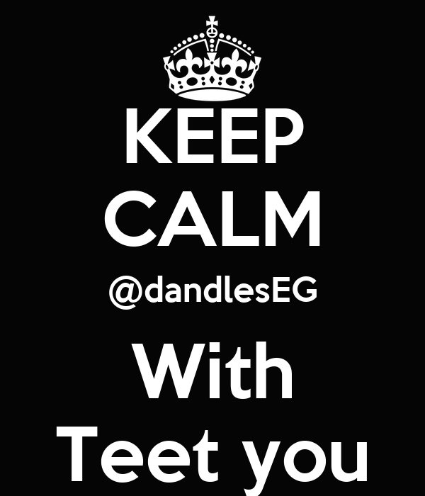 KEEP CALM @dandlesEG With Teet you