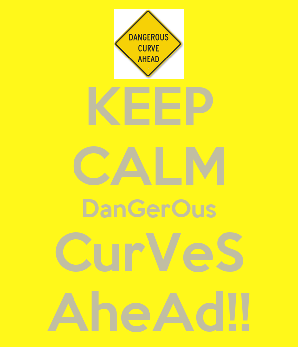 KEEP CALM DanGerOus CurVeS AheAd!!