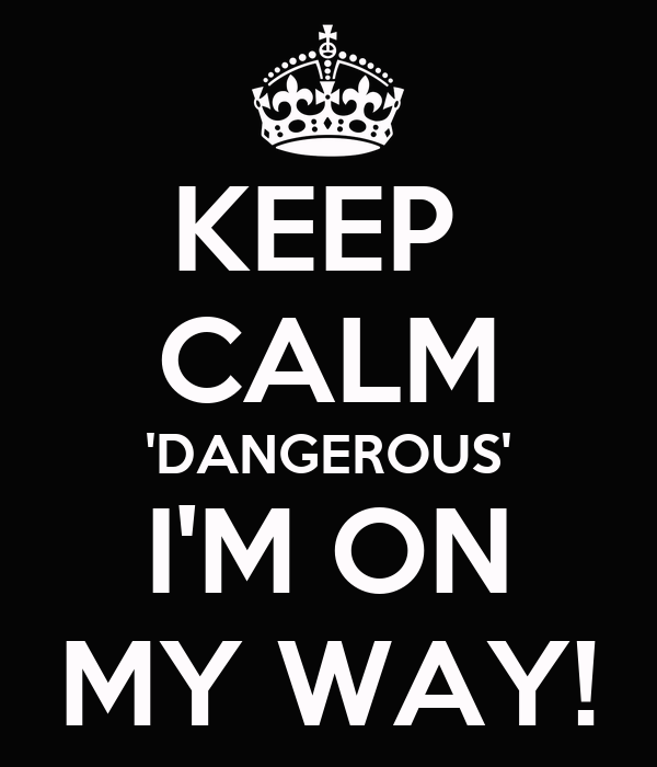 KEEP  CALM 'DANGEROUS' I'M ON MY WAY!
