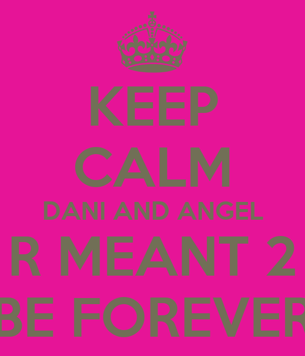 KEEP CALM DANI AND ANGEL R MEANT 2 BE FOREVER