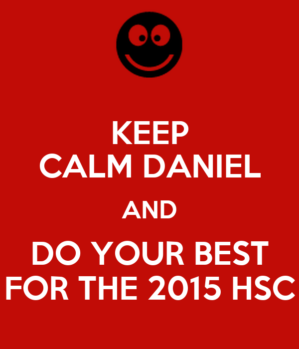 KEEP CALM DANIEL AND DO YOUR BEST FOR THE 2015 HSC