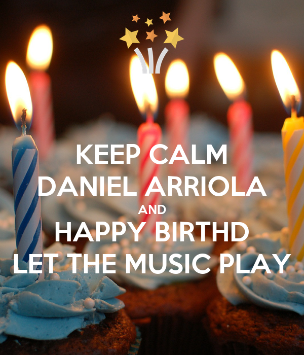 KEEP CALM DANIEL ARRIOLA AND HAPPY BIRTHD LET THE MUSIC PLAY