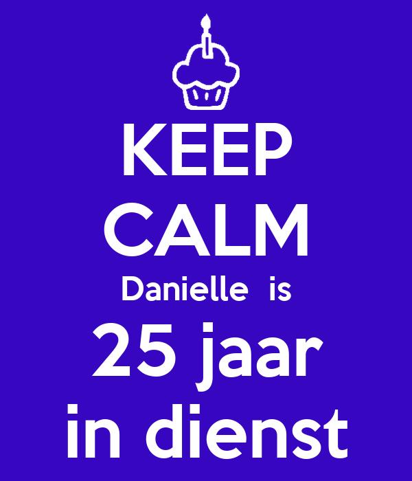 KEEP CALM Danielle  is 25 jaar in dienst