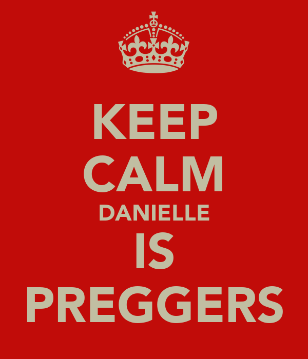 KEEP CALM DANIELLE IS PREGGERS