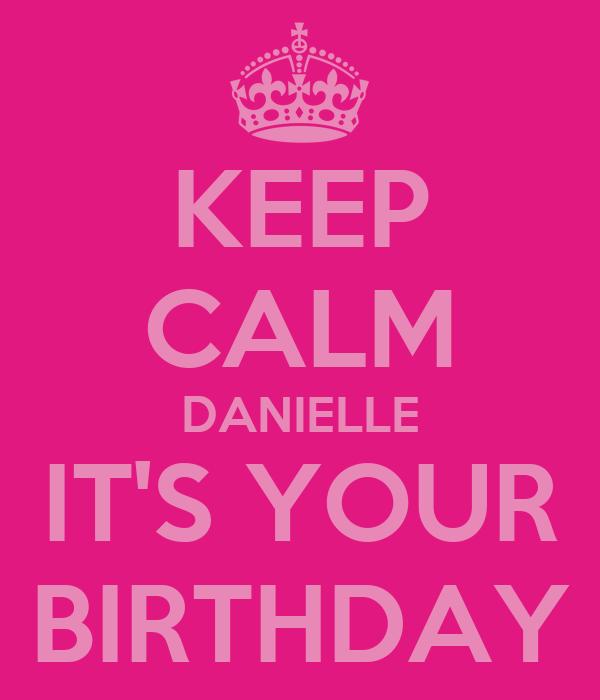 KEEP CALM DANIELLE IT'S YOUR BIRTHDAY