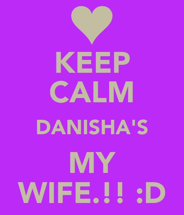 KEEP CALM DANISHA'S MY WIFE.!! :D