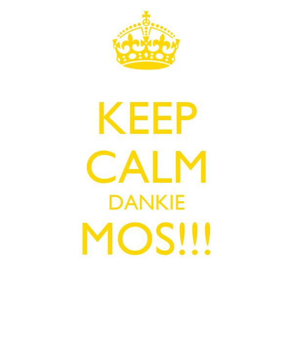 KEEP CALM DANKIE MOS!!!