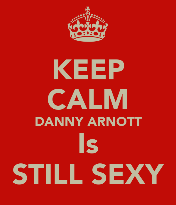 KEEP CALM DANNY ARNOTT Is STILL SEXY