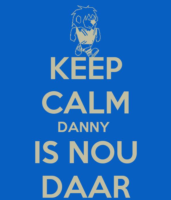 KEEP CALM DANNY  IS NOU DAAR