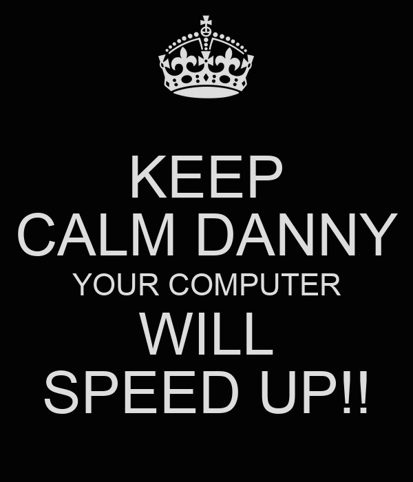 KEEP CALM DANNY YOUR COMPUTER WILL SPEED UP!!