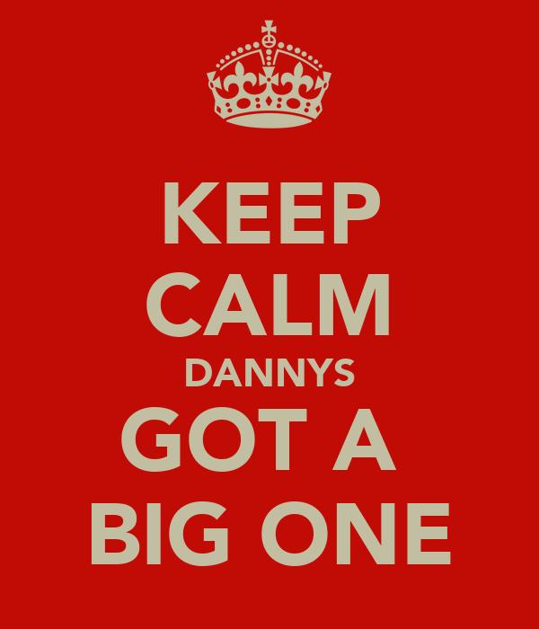 KEEP CALM DANNYS GOT A  BIG ONE