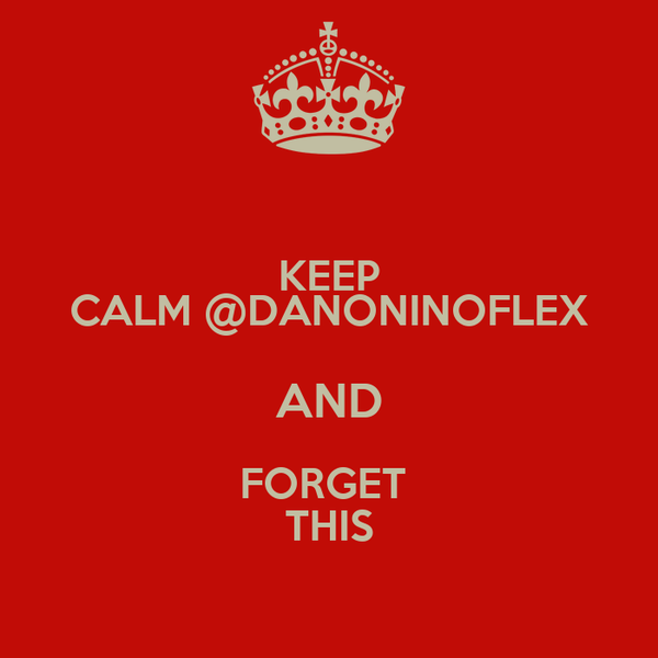 KEEP CALM @DANONINOFLEX AND FORGET  THIS