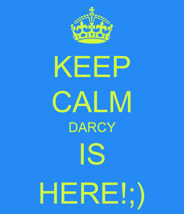KEEP CALM DARCY IS HERE!;)