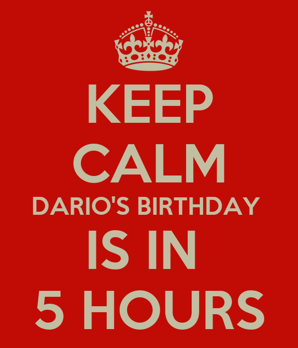 KEEP CALM DARIO'S BIRTHDAY  IS IN  5 HOURS