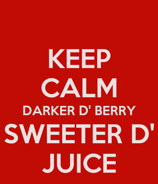 KEEP CALM DARKER D' BERRY SWEETER D' JUICE