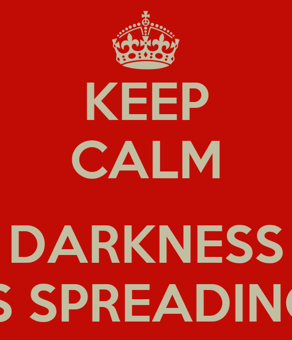 KEEP CALM  DARKNESS IS SPREADING