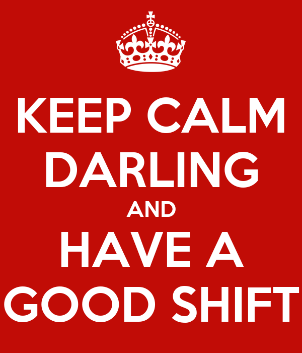 KEEP CALM DARLING AND HAVE A GOOD SHIFT