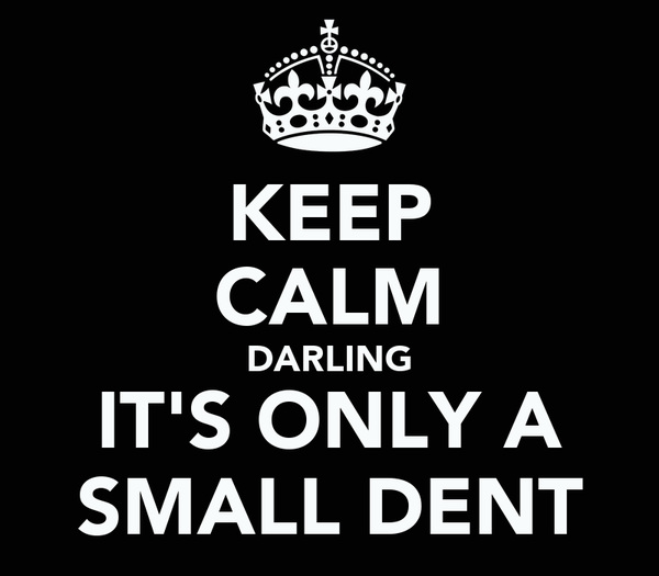 KEEP CALM DARLING IT'S ONLY A SMALL DENT