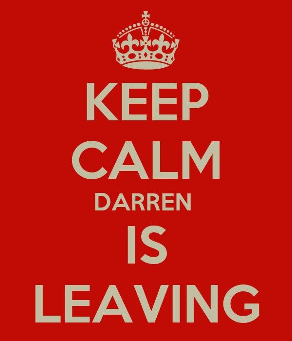 KEEP CALM DARREN  IS LEAVING
