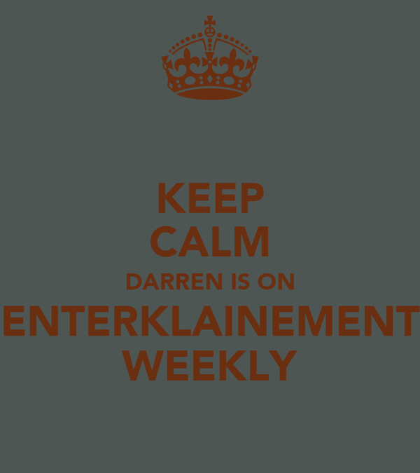 KEEP CALM DARREN IS ON ENTERKLAINEMENT WEEKLY