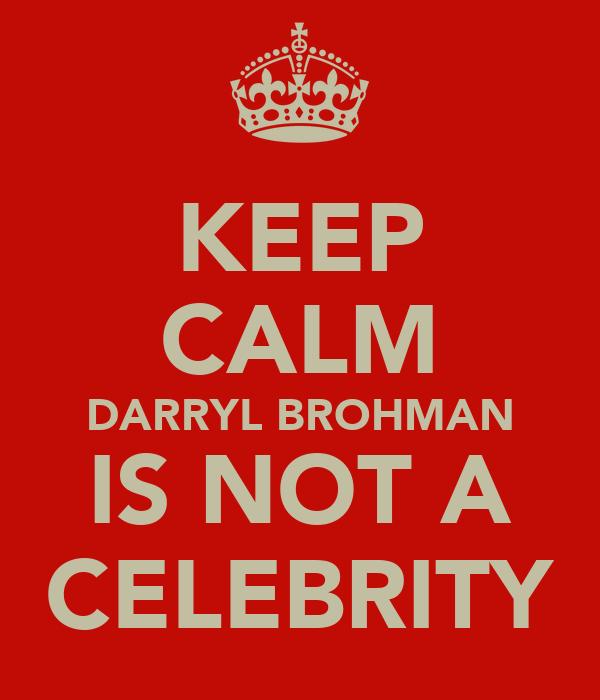 KEEP CALM DARRYL BROHMAN IS NOT A CELEBRITY