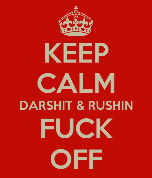 KEEP CALM DARSHIT & RUSHIN FUCK OFF