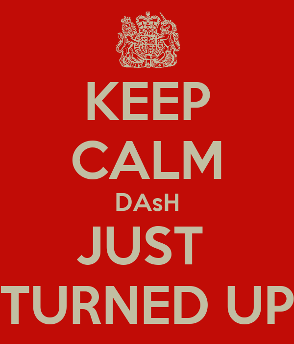 KEEP CALM DAsH JUST  TURNED UP