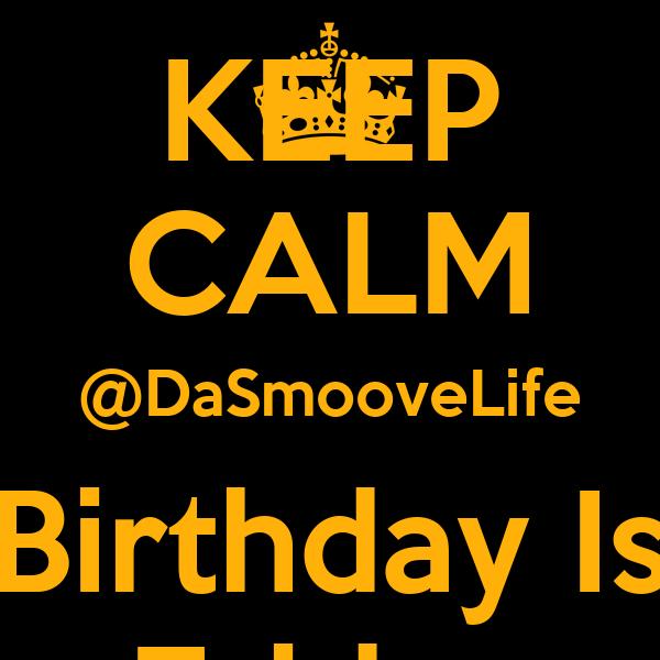 KEEP CALM @DaSmooveLife Birthday Is Friday