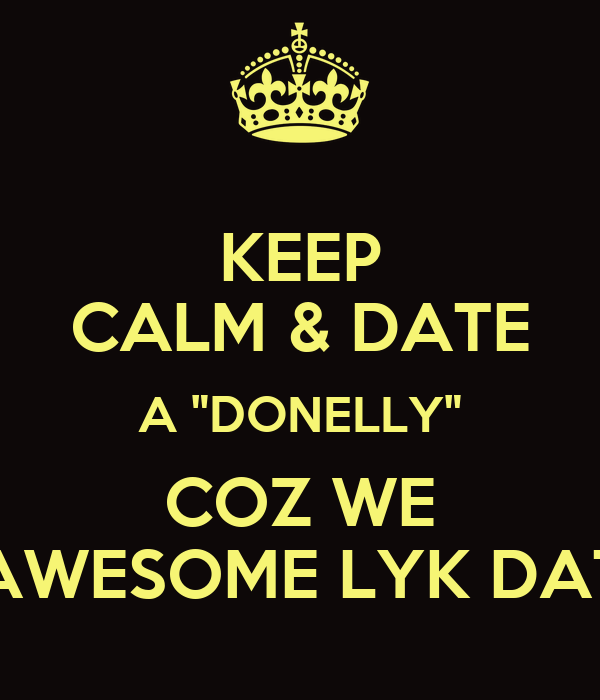 "KEEP CALM & DATE A ""DONELLY"" COZ WE AWESOME LYK DAT"