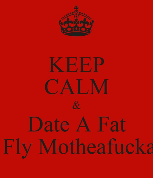 KEEP CALM & Date A Fat  Fly Motheafucka