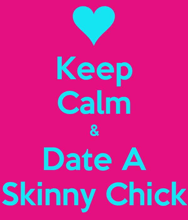 Keep Calm & Date A Skinny Chick