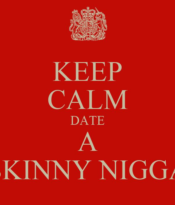 KEEP CALM DATE A SKINNY NIGGA