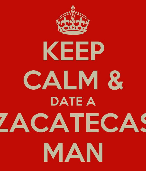 KEEP CALM & DATE A ZACATECAS MAN