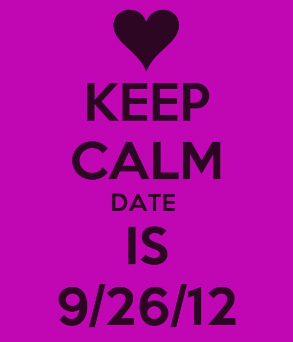 KEEP CALM DATE  IS 9/26/12