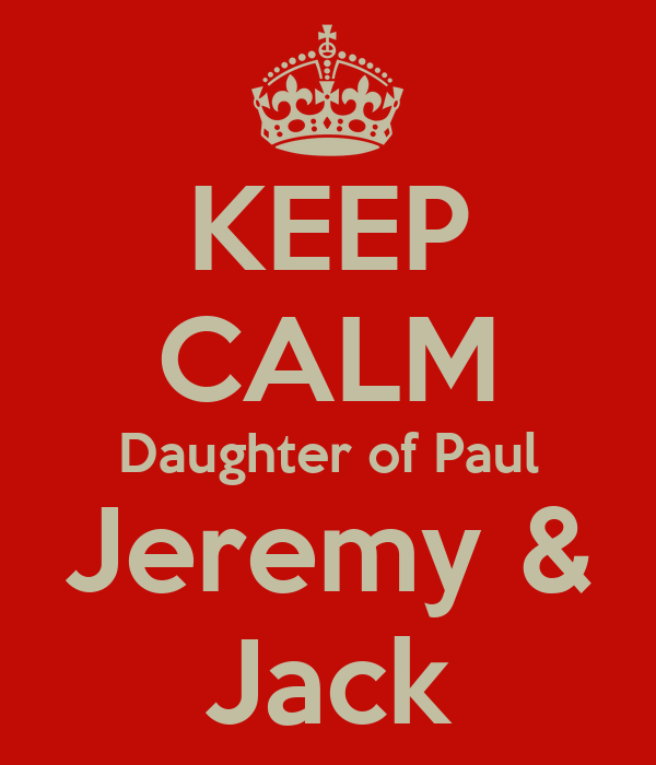 KEEP CALM Daughter of Paul Jeremy & Jack