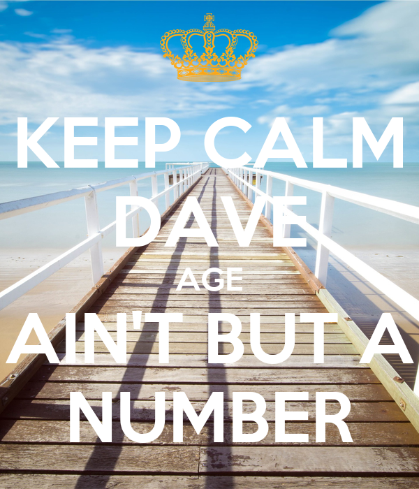 KEEP CALM DAVE AGE AIN'T BUT A NUMBER
