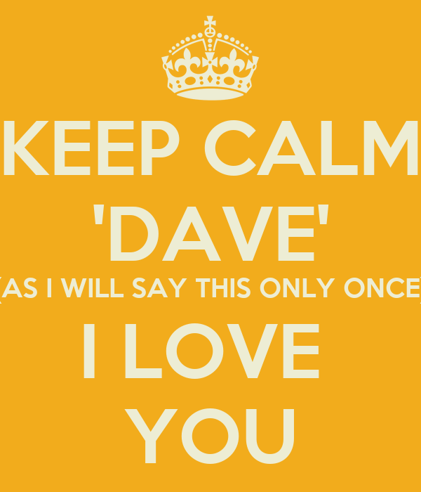 KEEP CALM 'DAVE' (AS I WILL SAY THIS ONLY ONCE) I LOVE  YOU