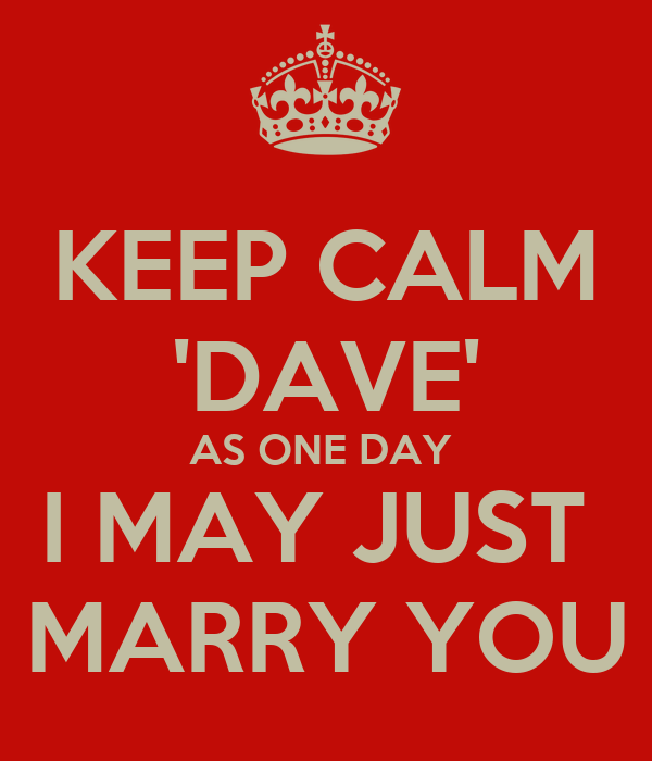KEEP CALM 'DAVE' AS ONE DAY  I MAY JUST  MARRY YOU