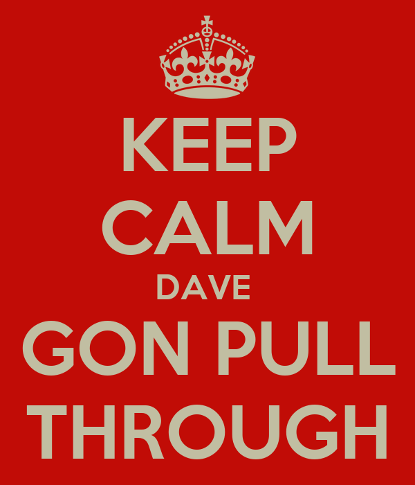 KEEP CALM DAVE  GON PULL THROUGH